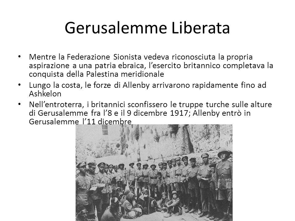 Gerusalemme Liberata Mentre la Federazione Sionista vedeva riconosciuta la propria aspirazione a una patria ebraica, lesercito britannico completava la conquista della Palestina meridionale Lungo la costa, le forze di Allenby arrivarono rapidamente fino ad Ashkelon Nellentroterra, i britannici sconfissero le truppe turche sulle alture di Gerusalemme fra l8 e il 9 dicembre 1917; Allenby entrò in Gerusalemme l11 dicembre