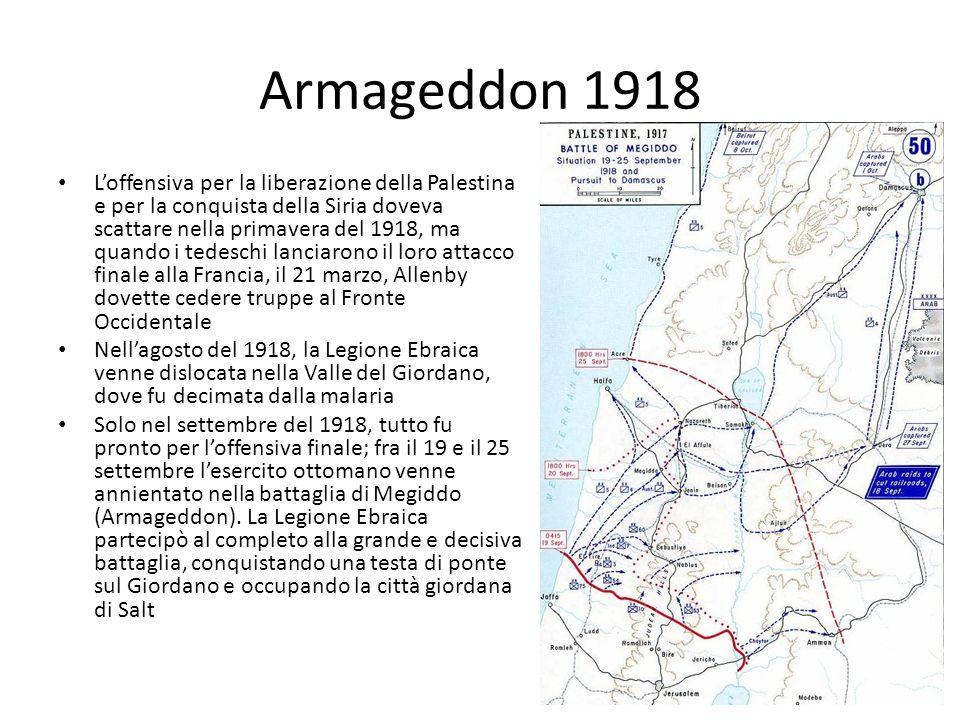Armageddon 1918 Loffensiva per la liberazione della Palestina e per la conquista della Siria doveva scattare nella primavera del 1918, ma quando i tedeschi lanciarono il loro attacco finale alla Francia, il 21 marzo, Allenby dovette cedere truppe al Fronte Occidentale Nellagosto del 1918, la Legione Ebraica venne dislocata nella Valle del Giordano, dove fu decimata dalla malaria Solo nel settembre del 1918, tutto fu pronto per loffensiva finale; fra il 19 e il 25 settembre lesercito ottomano venne annientato nella battaglia di Megiddo (Armageddon).