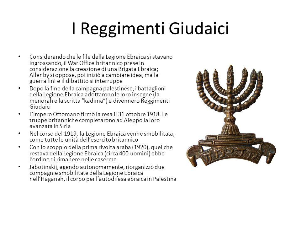I Reggimenti Giudaici Considerando che le file della Legione Ebraica si stavano ingrossando, il War Office britannico prese in considerazione la creazione di una Brigata Ebraica; Allenby si oppose, poi iniziò a cambiare idea, ma la guerra finì e il dibattito si interruppe Dopo la fine della campagna palestinese, i battaglioni della Legione Ebraica adottarono le loro insegne (la menorah e la scritta kadima) e divennero Reggimenti Giudaici LImpero Ottomano firmò la resa il 31 ottobre 1918.