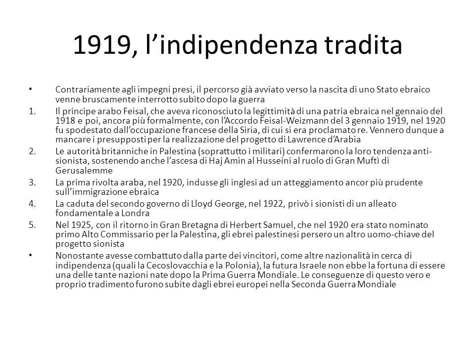 1919, lindipendenza tradita Contrariamente agli impegni presi, il percorso già avviato verso la nascita di uno Stato ebraico venne bruscamente interrotto subito dopo la guerra 1.Il principe arabo Feisal, che aveva riconosciuto la legittimità di una patria ebraica nel gennaio del 1918 e poi, ancora più formalmente, con lAccordo Feisal-Weizmann del 3 gennaio 1919, nel 1920 fu spodestato dalloccupazione francese della Siria, di cui si era proclamato re.