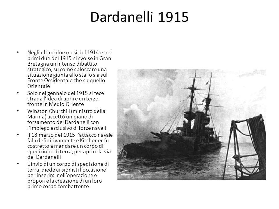 Dardanelli 1915 Negli ultimi due mesi del 1914 e nei primi due del 1915 si svolse in Gran Bretagna un intenso dibattito strategico, su come sbloccare una situazione giunta allo stallo sia sul Fronte Occidentale che su quello Orientale Solo nel gennaio del 1915 si fece strada lidea di aprire un terzo fronte in Medio Oriente Winston Churchill (ministro della Marina) accettò un piano di forzamento dei Dardanelli con limpiego esclusivo di forze navali Il 18 marzo del 1915 lattacco navale fallì definitivamente e Kitchener fu costretto a mandare un corpo di spedizione di terra, per aprire la via dei Dardanelli Linvio di un corpo di spedizione di terra, diede ai sionisti loccasione per inserirsi nelloperazione e proporre la creazione di un loro primo corpo combattente