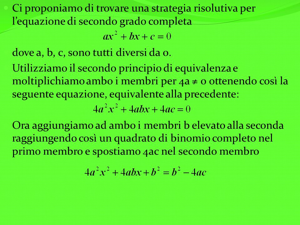 Ci proponiamo di trovare una strategia risolutiva per lequazione di secondo grado completa dove a, b, c, sono tutti diversi da 0. Utilizziamo il secon
