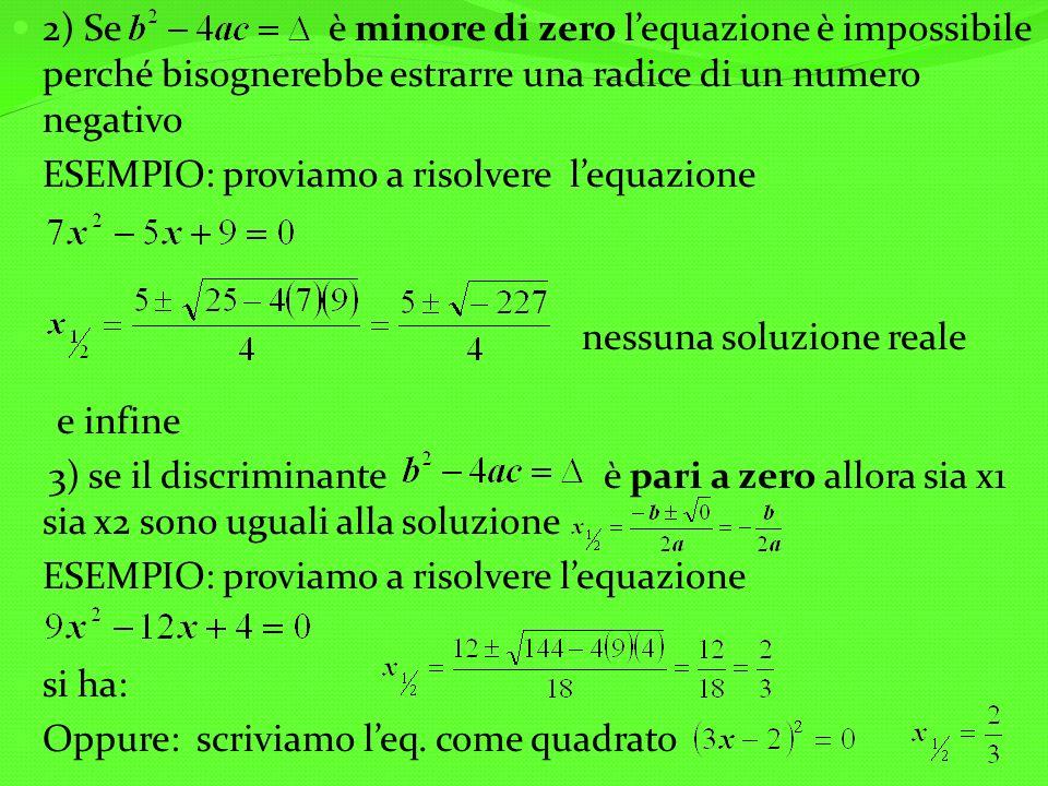 2) Se è minore di zero lequazione è impossibile perché bisognerebbe estrarre una radice di un numero negativo ESEMPIO: proviamo a risolvere lequazione nessuna soluzione reale e infine 3) se il discriminante è pari a zero allora sia x1 sia x2 sono uguali alla soluzione ESEMPIO: proviamo a risolvere lequazione si ha: Oppure: scriviamo leq.