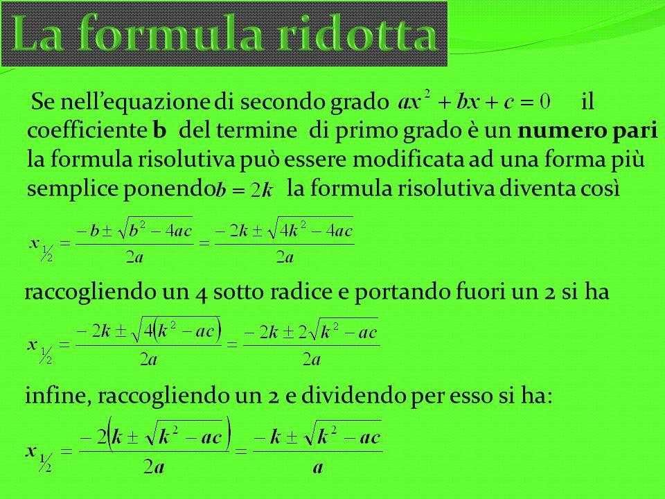 Se nellequazione di secondo grado il coefficiente b del termine di primo grado è un numero pari la formula risolutiva può essere modificata ad una for