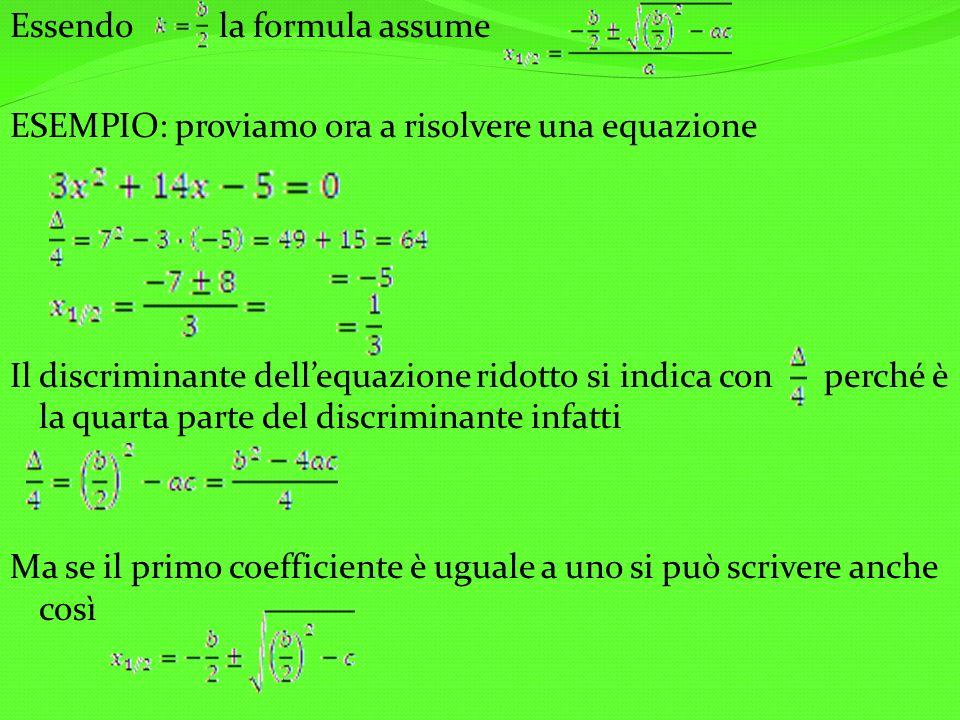 Essendo la formula assume ESEMPIO: proviamo ora a risolvere una equazione Il discriminante dellequazione ridotto si indica con perché è la quarta parte del discriminante infatti Ma se il primo coefficiente è uguale a uno si può scrivere anche così