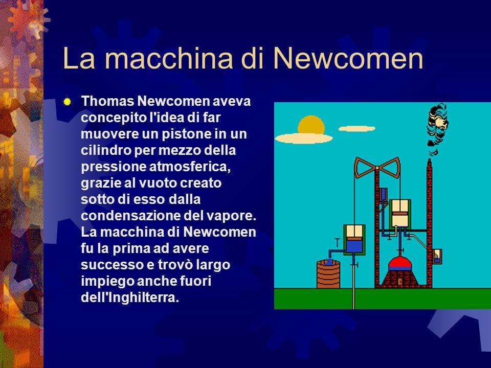La macchina di Newcomen Thomas Newcomen aveva concepito l'idea di far muovere un pistone in un cilindro per mezzo della pressione atmosferica, grazie