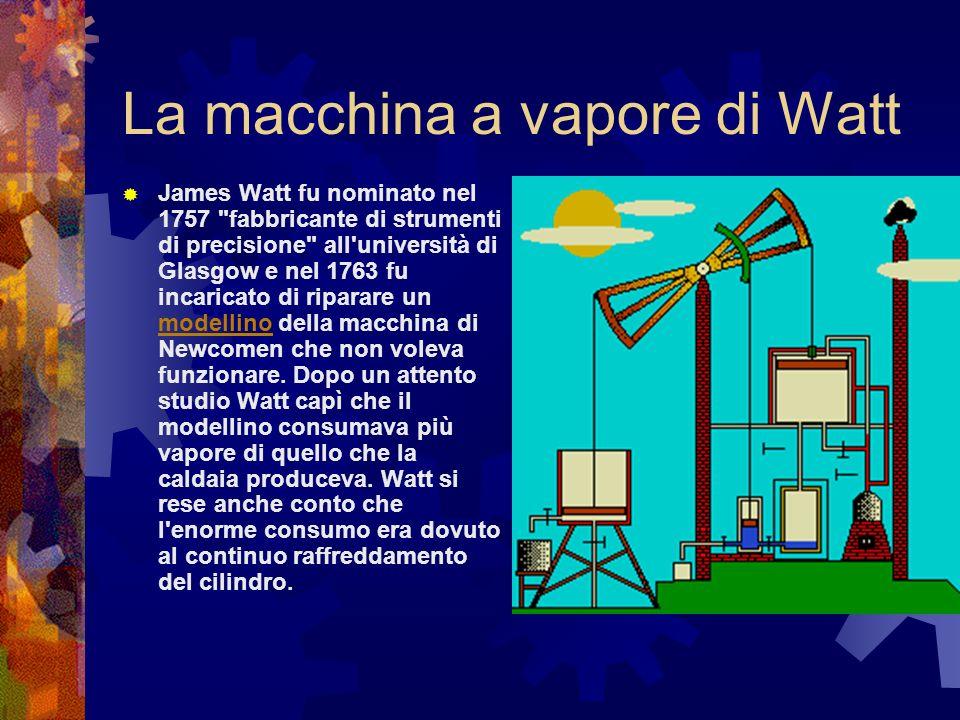 La macchina a vapore di Watt Costruì un primo modellino rudimentale e decise di far entrare il vapore sopra il pistone chiudendo il cilindro con un coperchio dotato di premistoppa per il passaggio della biella, il vapore aiutava così la pressione atmosferica a spingere il pistone in basso.Nel 1769 Watt chiese e ottenne il brevetto per un nuovo metodo per diminuire il consumo di vapore e combustibile nelle macchine a vapore .