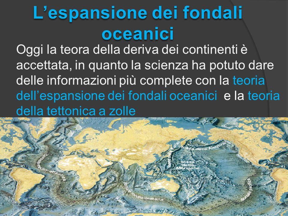 Oggi la teora della deriva dei continenti è accettata, in quanto la scienza ha potuto dare delle informazioni più complete con la teoria dellespansione dei fondali oceanici e la teoria della tettonica a zolle Lespansione dei fondali oceanici