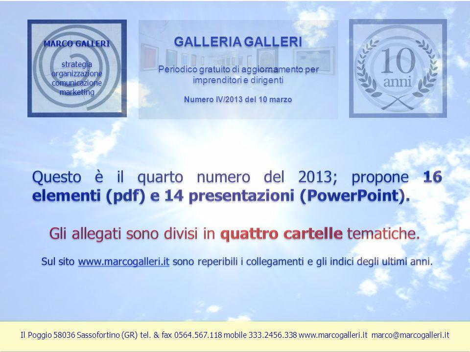 MARCO GALLERI strategia organizzazione comunicazione marketing MARCO GALLERI strategia organizzazione comunicazione marketing GALLERIA GALLERI Periodico gratuito di aggiornamento per imprenditori e dirigenti Numero IV/2013 del 10 marzo GALLERIA GALLERI Periodico gratuito di aggiornamento per imprenditori e dirigenti Numero IV/2013 del 10 marzo Il Poggio 58036 Sassofortino (GR) tel.