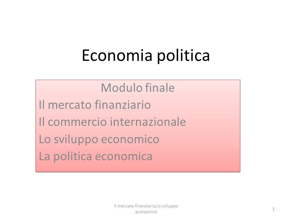Economia politica Modulo finale Il mercato finanziario Il commercio internazionale Lo sviluppo economico La politica economica Modulo finale Il mercato finanziario Il commercio internazionale Lo sviluppo economico La politica economica 1 il mercato finanziario,lo sviluppo economico