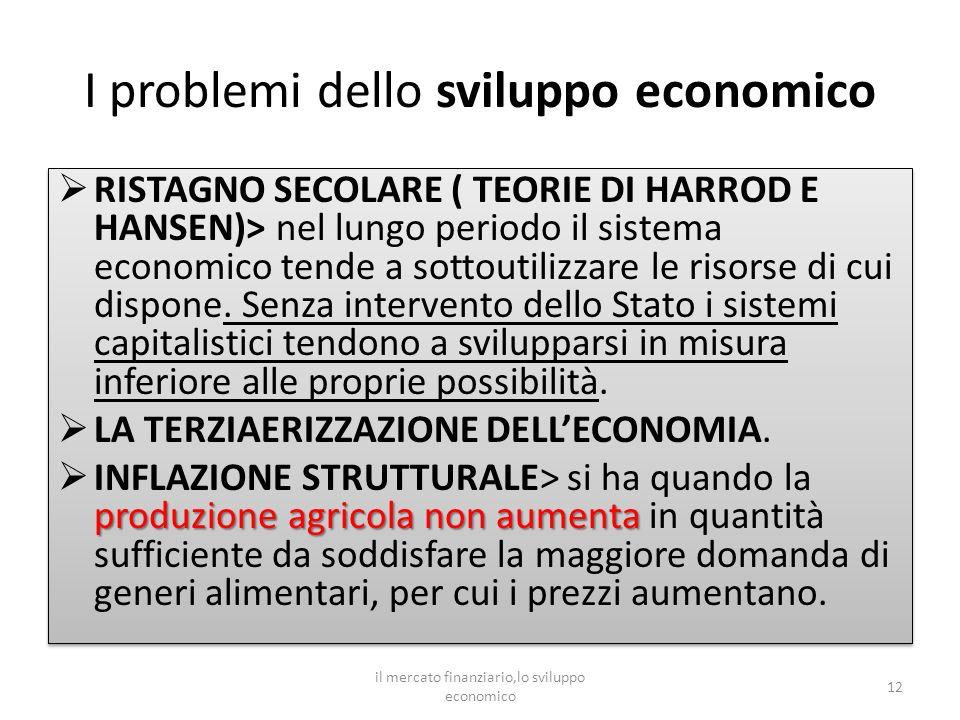 I problemi dello sviluppo economico RISTAGNO SECOLARE ( TEORIE DI HARROD E HANSEN)> nel lungo periodo il sistema economico tende a sottoutilizzare le risorse di cui dispone.