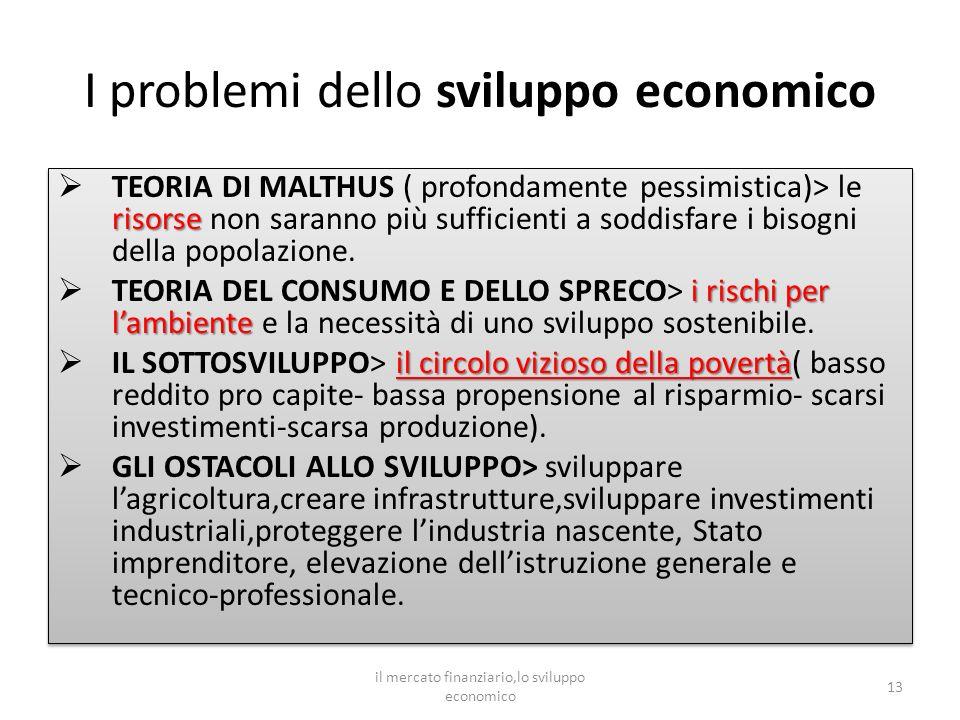 I problemi dello sviluppo economico risorse TEORIA DI MALTHUS ( profondamente pessimistica)> le risorse non saranno più sufficienti a soddisfare i bisogni della popolazione.