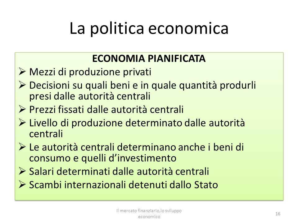 La politica economica ECONOMIA PIANIFICATA Mezzi di produzione privati Decisioni su quali beni e in quale quantità produrli presi dalle autorità centr