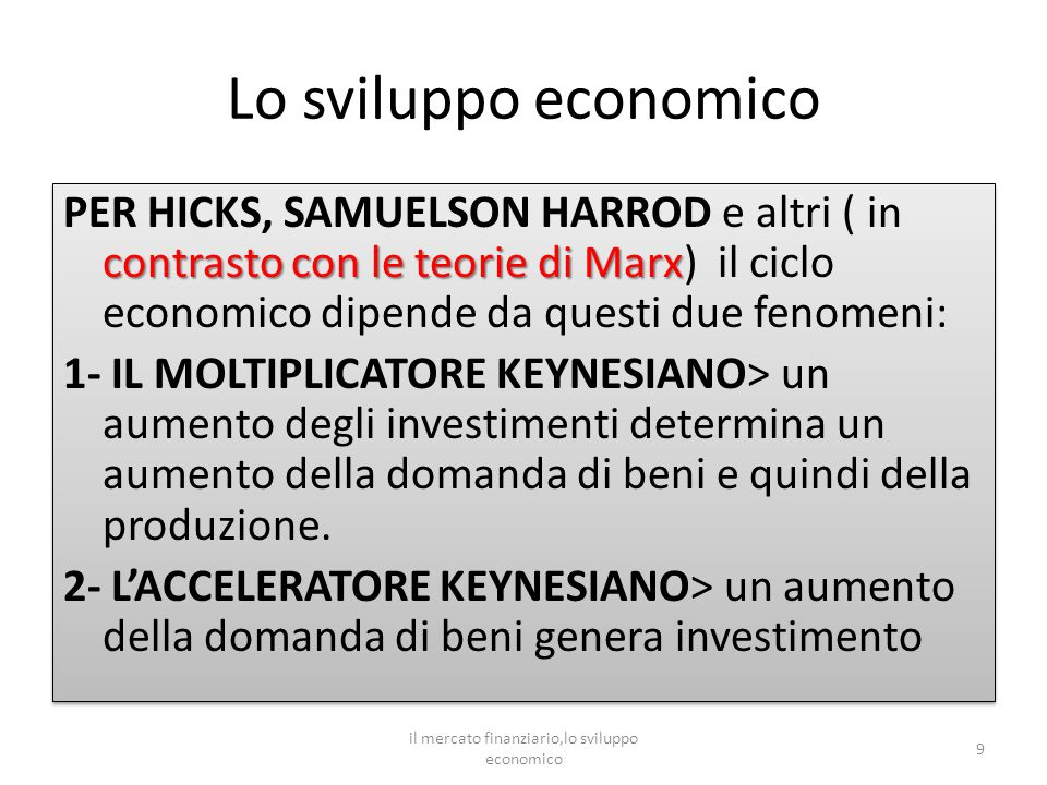 Lo sviluppo economico contrasto con le teorie di Marx PER HICKS, SAMUELSON HARROD e altri ( in contrasto con le teorie di Marx) il ciclo economico dipende da questi due fenomeni: 1- IL MOLTIPLICATORE KEYNESIANO> un aumento degli investimenti determina un aumento della domanda di beni e quindi della produzione.