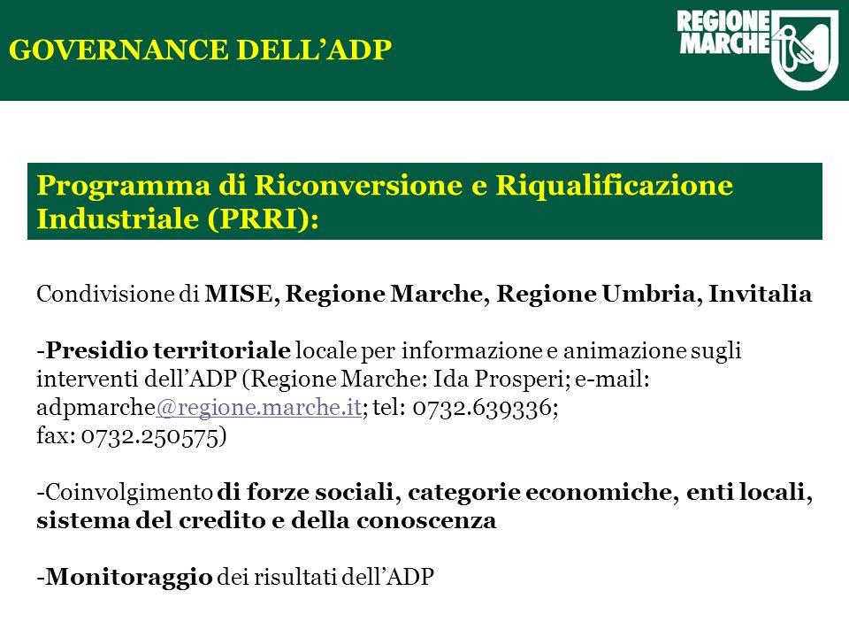 Programma di Riconversione e Riqualificazione Industriale (PRRI): GOVERNANCE DELLADP Condivisione di MISE, Regione Marche, Regione Umbria, Invitalia -Presidio territoriale locale per informazione e animazione sugli interventi dellADP (Regione Marche: Ida Prosperi; e-mail: adpmarche@regione.marche.it; tel: 0732.639336;@regione.marche.it fax: 0732.250575) -Coinvolgimento di forze sociali, categorie economiche, enti locali, sistema del credito e della conoscenza -Monitoraggio dei risultati dellADP