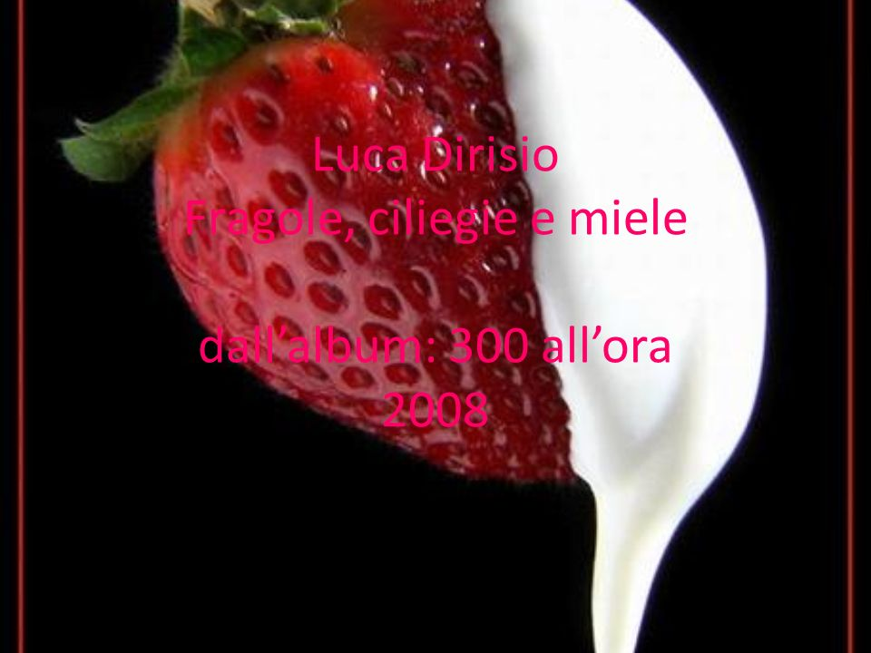 Luca Dirisio Fragole, ciliegie e miele dallalbum: 300 allora 2008