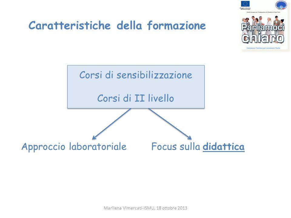 Caratteristiche della formazione Approccio laboratoriale Marilena Vimercati-ISMU, 18 ottobre 2013 Corsi di sensibilizzazione Corsi di II livello Corsi
