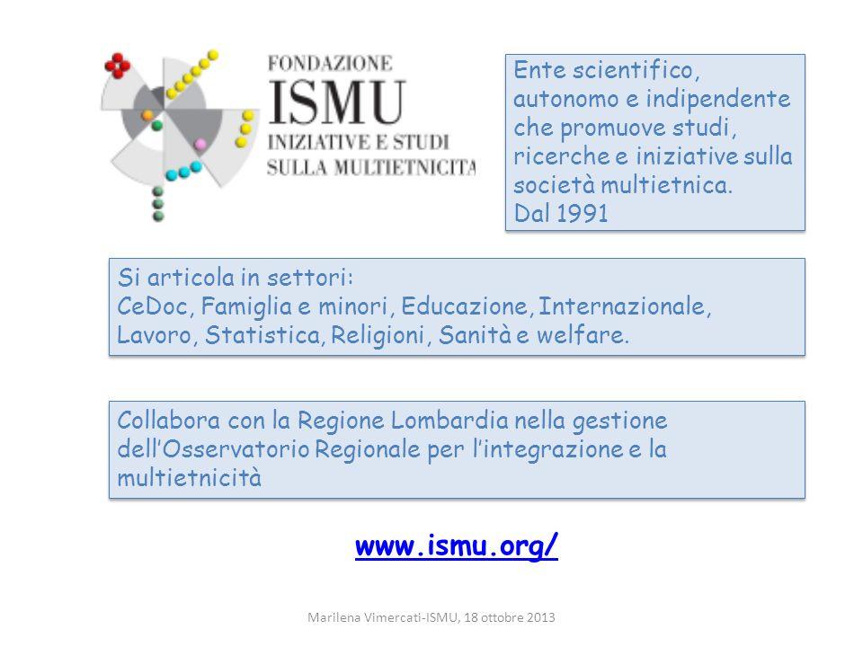 Marilena Vimercati-ISMU, 18 ottobre 2013 Ente scientifico, autonomo e indipendente che promuove studi, ricerche e iniziative sulla società multietnica