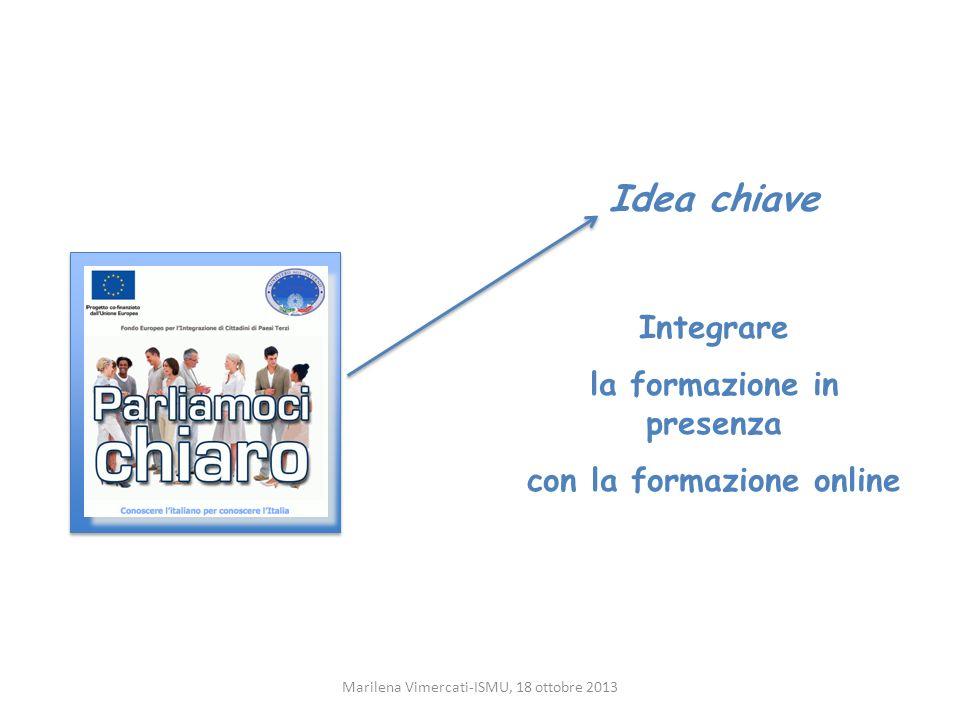 Idea chiave Integrare la formazione in presenza con la formazione online Marilena Vimercati-ISMU, 18 ottobre 2013