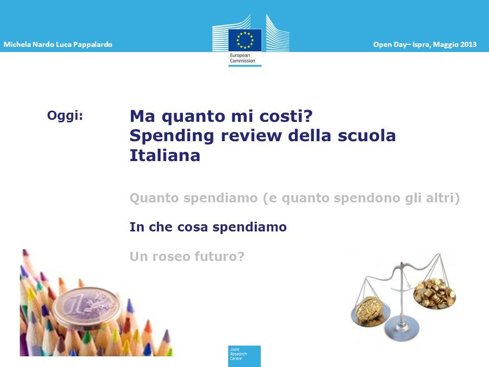 Michela Nardo Luca PappalardoOpen Day– Ispra, Maggio 2013 Oggi: Ma quanto mi costi? Spending review della scuola Italiana Quanto spendiamo (e quanto s