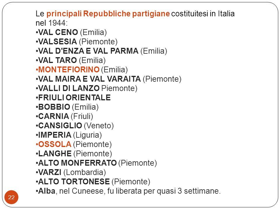 22 Le principali Repubbliche partigiane costituitesi in Italia nel 1944: VAL CENO (Emilia) VALSESIA (Piemonte) VAL D'ENZA E VAL PARMA (Emilia) VAL TAR