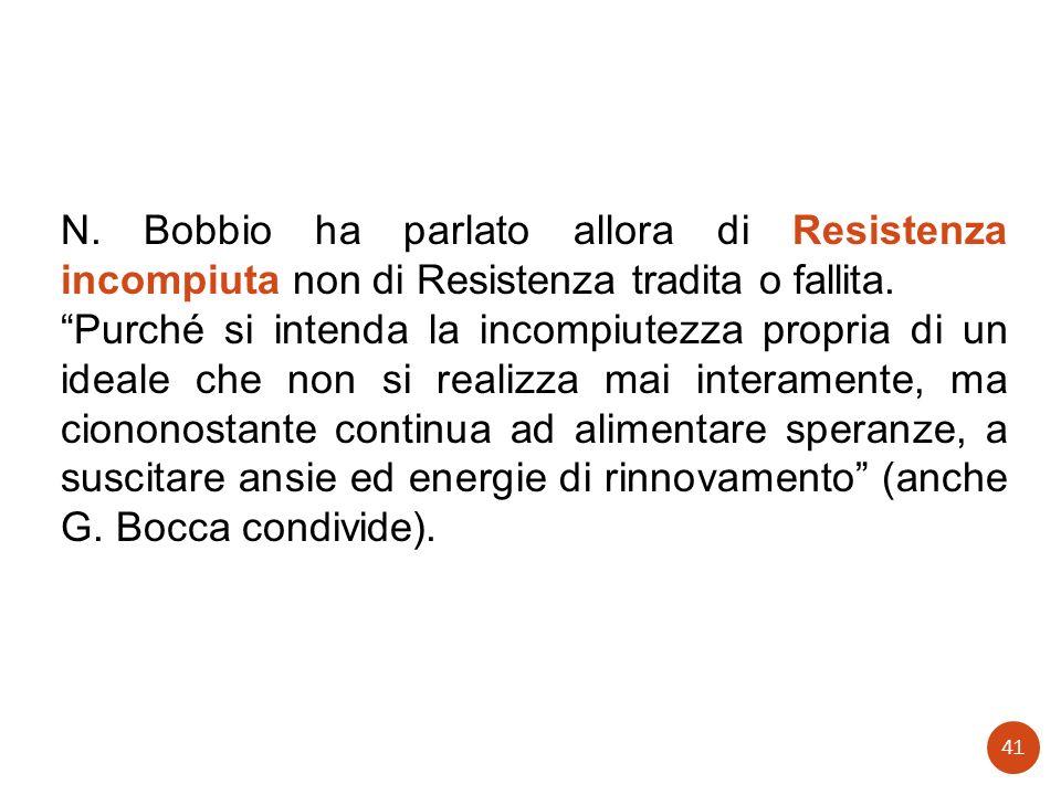 N. Bobbio ha parlato allora di Resistenza incompiuta non di Resistenza tradita o fallita. Purché si intenda la incompiutezza propria di un ideale che