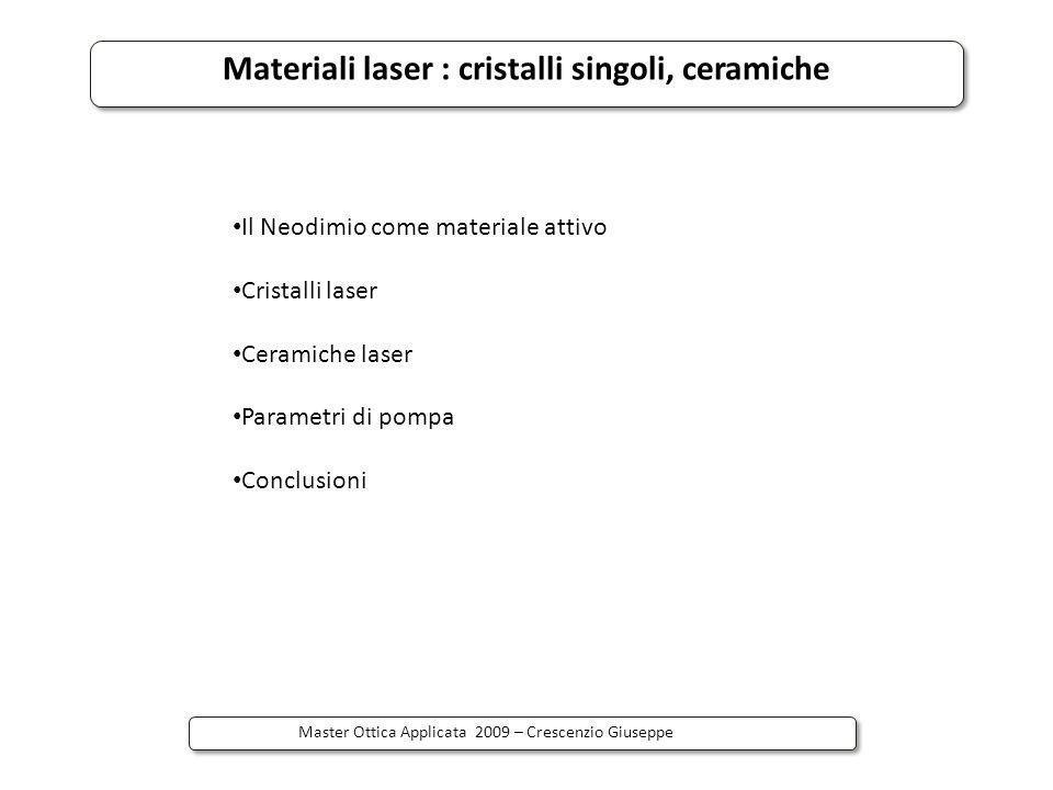 Materiali laser : cristalli singoli, ceramiche Master Ottica Applicata 2009 – Crescenzio Giuseppe Il Neodimio come materiale attivo Terra rara Simbolo: Nd Numero atomico: 60 Termine spettroscopico: 4 I 9/2 Usato come dopante attivo in materiali vetrosi, cristallini, ceramici Usato come dopante nella forma di ione trivalente Nd 3+ In YAG sostituisce lo ione Y 3+ di cui ha stessa valenza e volume