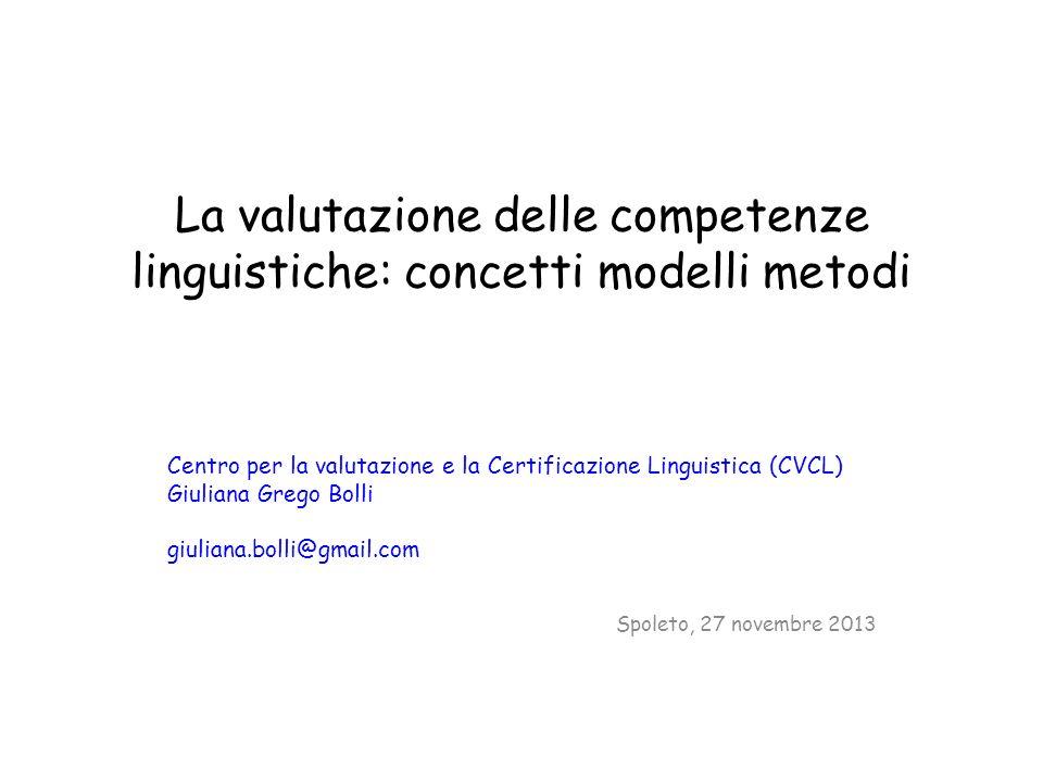 La valutazione delle competenze linguistiche: concetti modelli metodi Centro per la valutazione e la Certificazione Linguistica (CVCL) Giuliana Grego