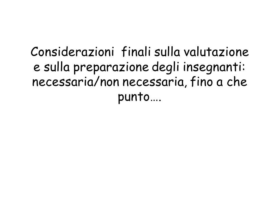 Considerazioni finali sulla valutazione e sulla preparazione degli insegnanti: necessaria/non necessaria, fino a che punto….