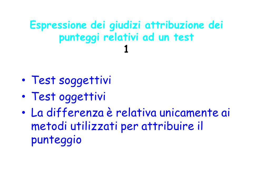Espressione dei giudizi attribuzione dei punteggi relativi ad un test 1 Test soggettivi Test oggettivi La differenza è relativa unicamente ai metodi u