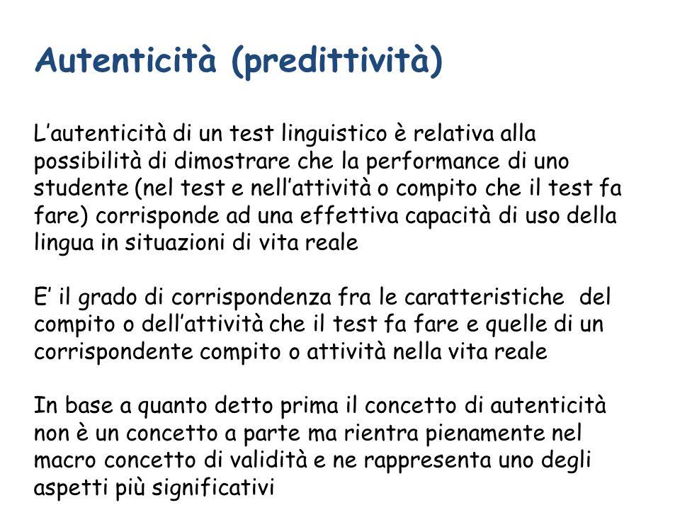 Autenticità (predittività) Lautenticità di un test linguistico è relativa alla possibilità di dimostrare che la performance di uno studente (nel test