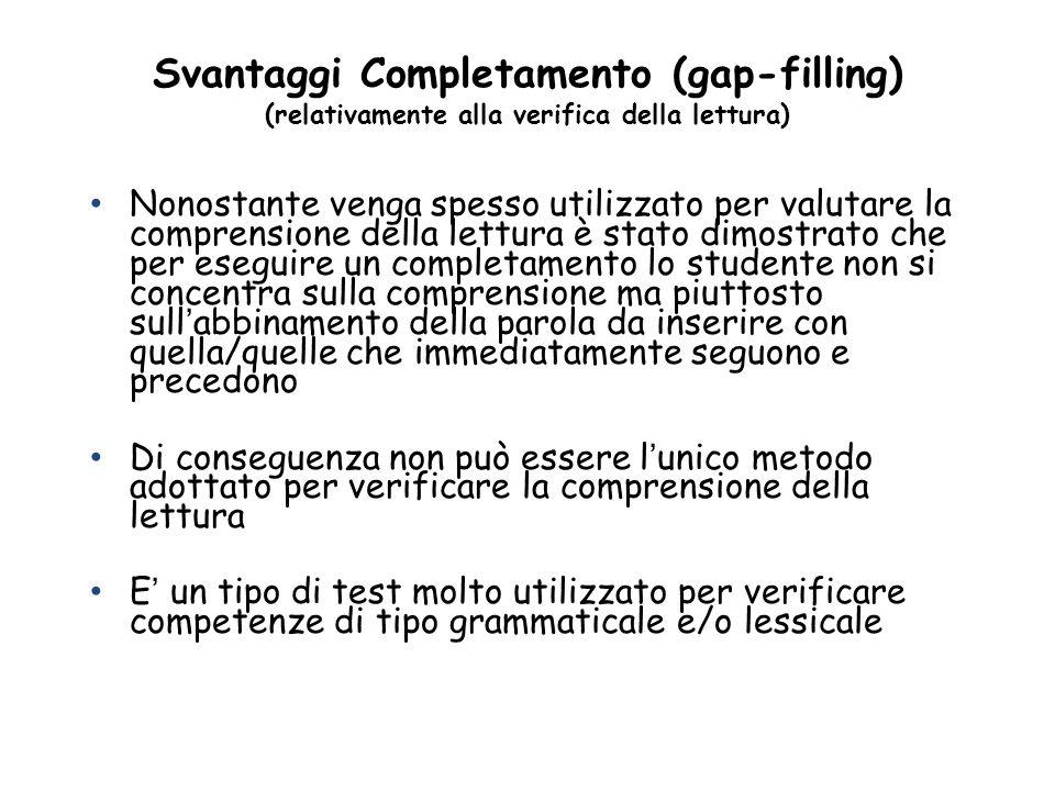 Svantaggi Completamento (gap-filling) (relativamente alla verifica della lettura) Nonostante venga spesso utilizzato per valutare la comprensione dell