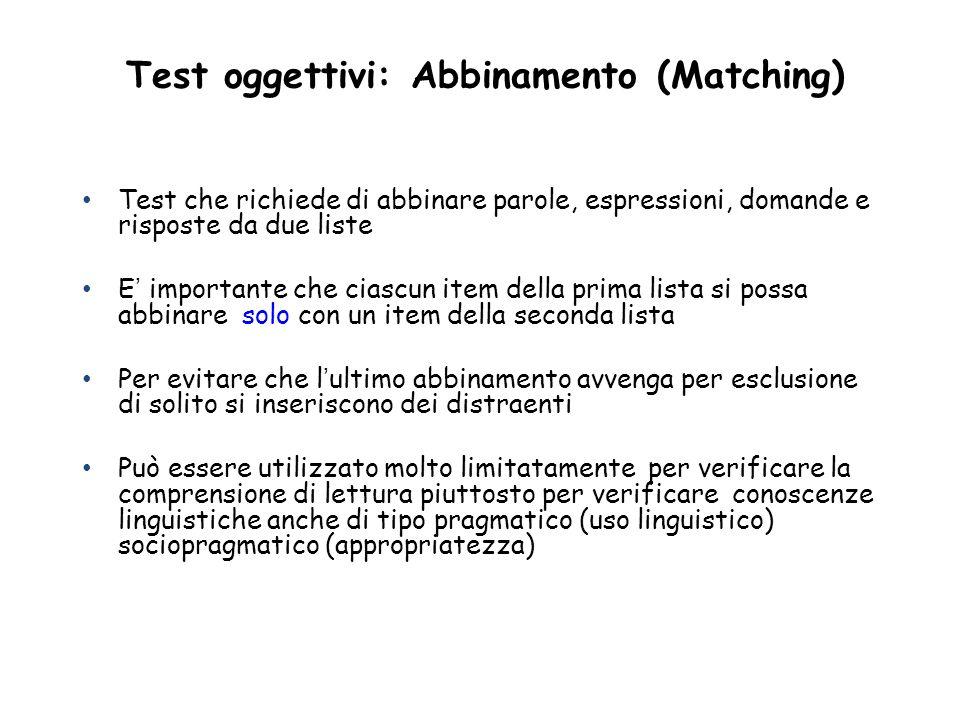 Test oggettivi: Abbinamento (Matching) Test che richiede di abbinare parole, espressioni, domande e risposte da due liste E importante che ciascun ite