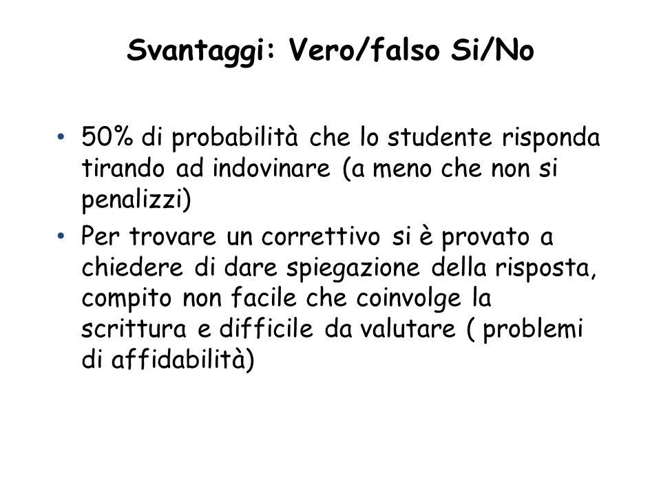 Svantaggi: Vero/falso Si/No 50% di probabilità che lo studente risponda tirando ad indovinare (a meno che non si penalizzi) Per trovare un correttivo