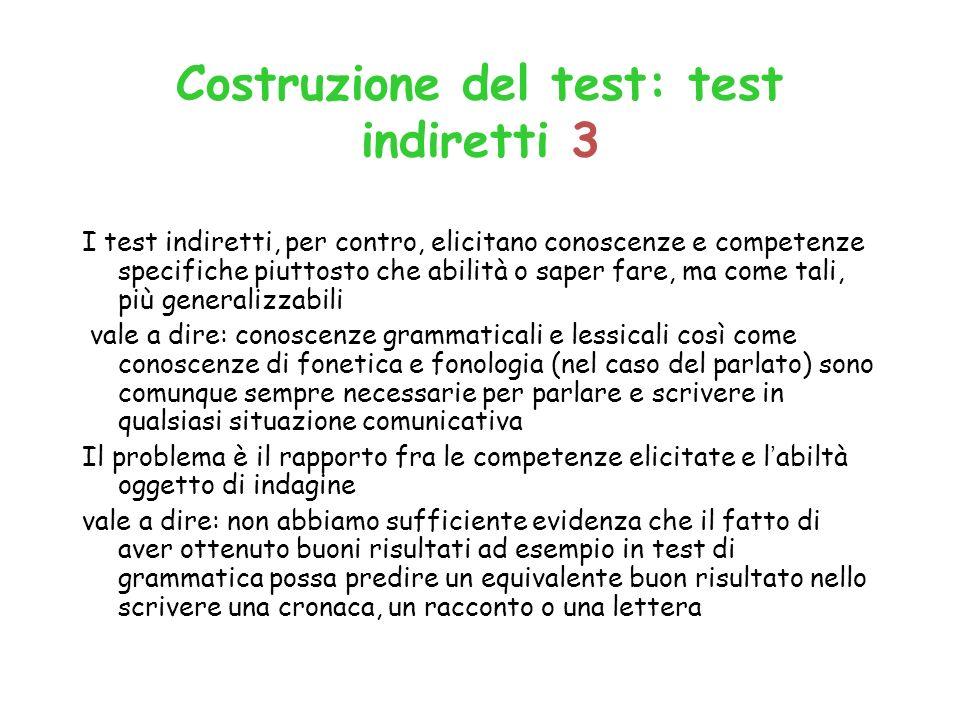 Costruzione del test: test indiretti 3 I test indiretti, per contro, elicitano conoscenze e competenze specifiche piuttosto che abilità o saper fare,