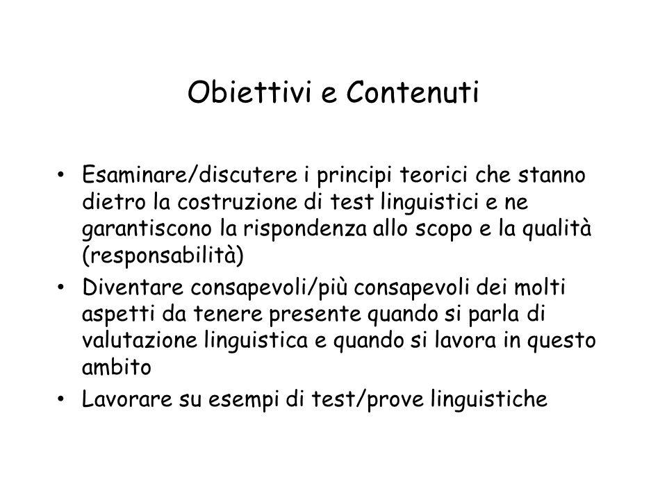 Obiettivi e Contenuti Esaminare/discutere i principi teorici che stanno dietro la costruzione di test linguistici e ne garantiscono la rispondenza all