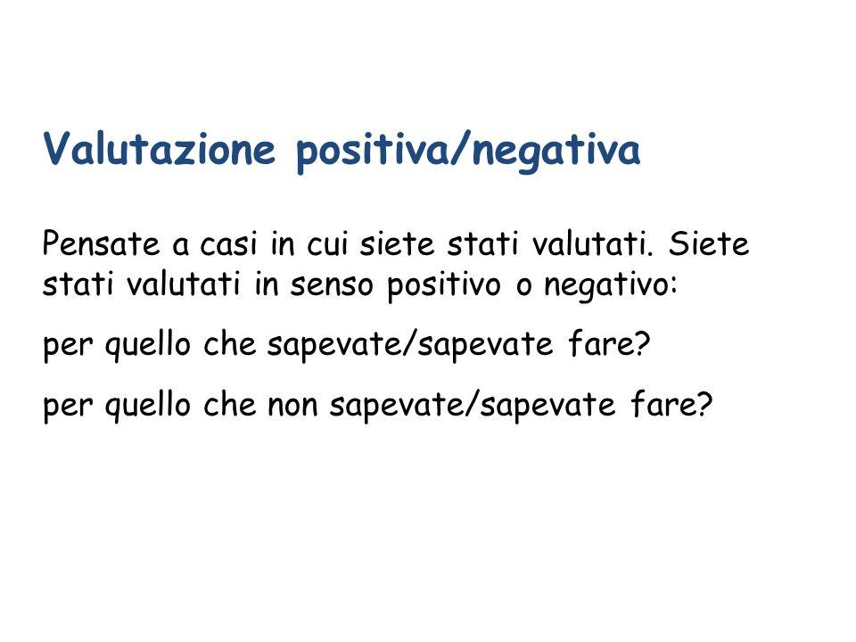 Valutazione positiva/negativa Pensate a casi in cui siete stati valutati. Siete stati valutati in senso positivo o negativo: per quello che sapevate/s