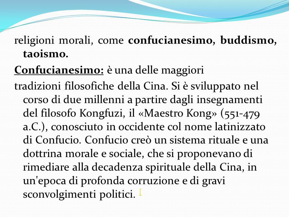 religioni morali, come confucianesimo, buddismo, taoismo. Confucianesimo: è una delle maggiori tradizioni filosofiche della Cina. Si è sviluppato nel