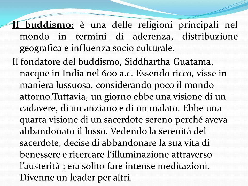 Il buddismo: è una delle religioni principali nel mondo in termini di aderenza, distribuzione geografica e influenza socio culturale. Il fondatore del