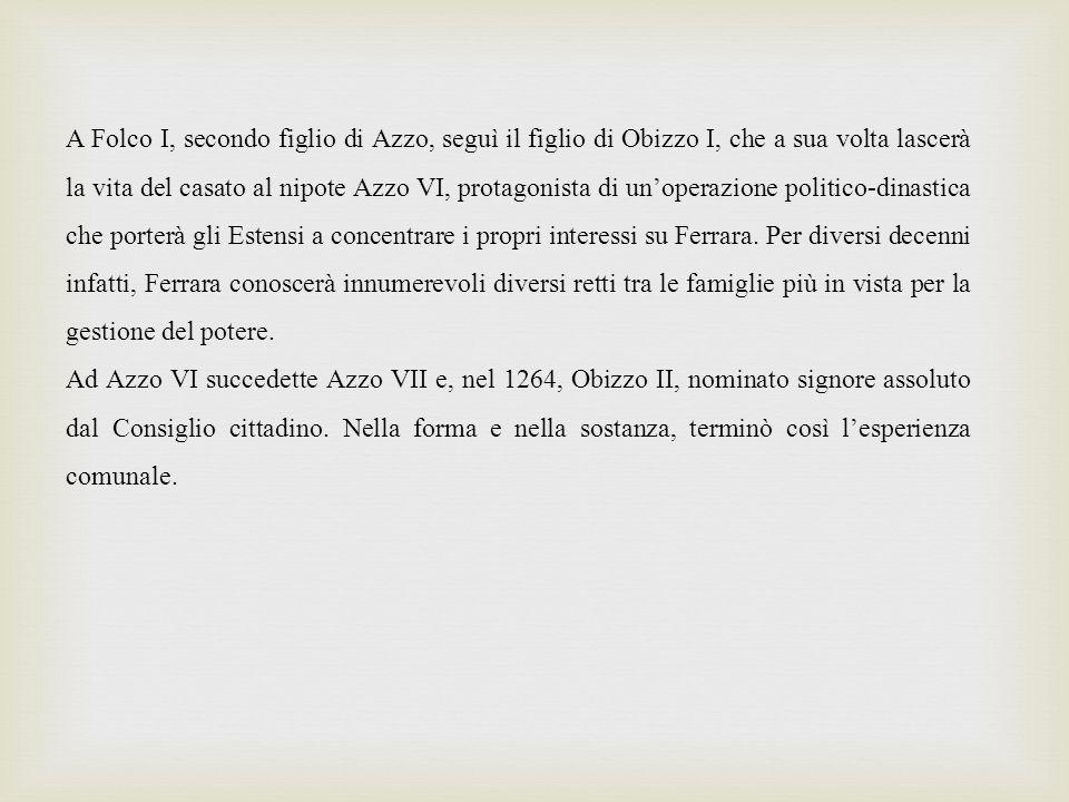 A Folco I, secondo figlio di Azzo, seguì il figlio di Obizzo I, che a sua volta lascerà la vita del casato al nipote Azzo VI, protagonista di unoperazione politico-dinastica che porterà gli Estensi a concentrare i propri interessi su Ferrara.
