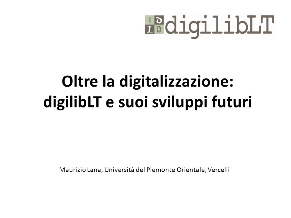 Oltre la digitalizzazione: digilibLT e suoi sviluppi futuri Maurizio Lana, Università del Piemonte Orientale, Vercelli