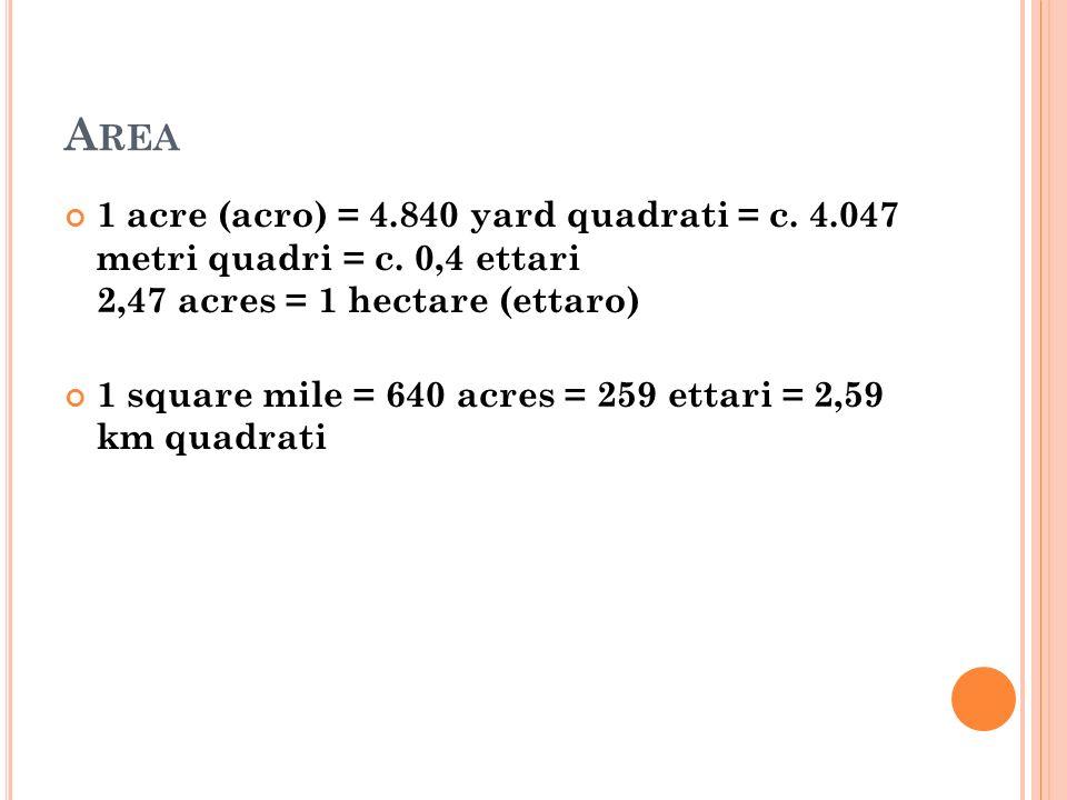 A REA 1 acre (acro) = 4.840 yard quadrati = c. 4.047 metri quadri = c. 0,4 ettari 2,47 acres = 1 hectare (ettaro) 1 square mile = 640 acres = 259 etta