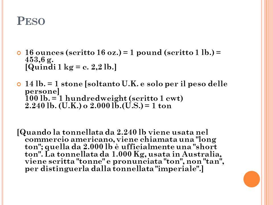 P ESO 16 ounces (scritto 16 oz.) = 1 pound (scritto 1 lb.) = 453,6 g. [Quindi 1 kg = c. 2,2 lb.] 14 lb. = 1 stone [soltanto U.K. e solo per il peso de