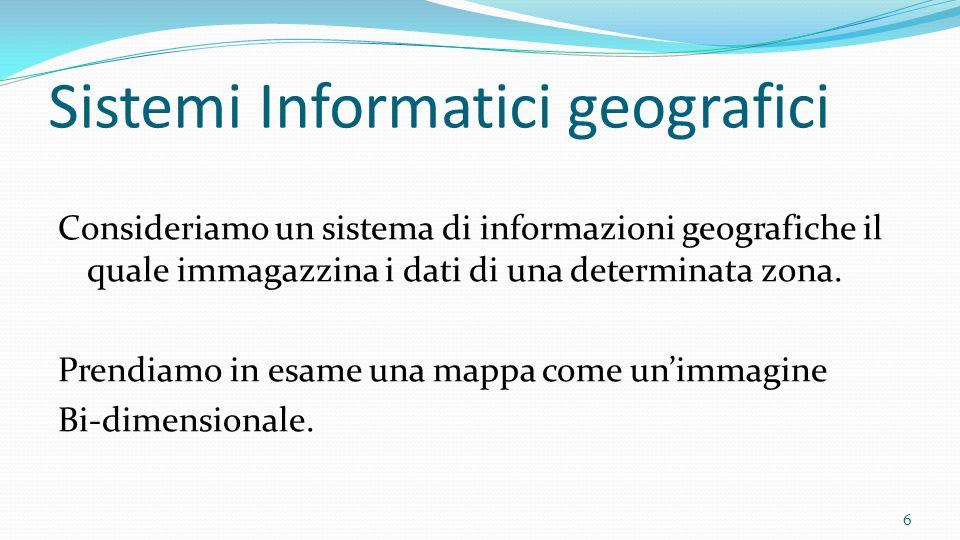 Sistemi Informatici geografici Consideriamo un sistema di informazioni geografiche il quale immagazzina i dati di una determinata zona. Prendiamo in e