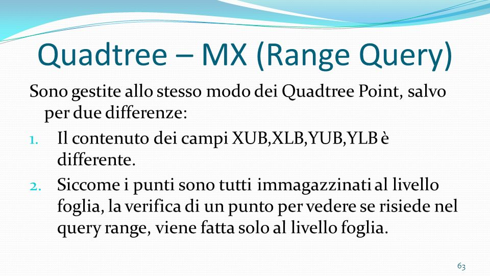 Sono gestite allo stesso modo dei Quadtree Point, salvo per due differenze: 1. Il contenuto dei campi XUB,XLB,YUB,YLB è differente. 2. Siccome i punti