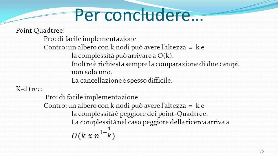 75 Per concludere… Point Quadtree: Pro: di facile implementazione Contro: un albero con k nodi può avere laltezza = k e la complessità può arrivare a
