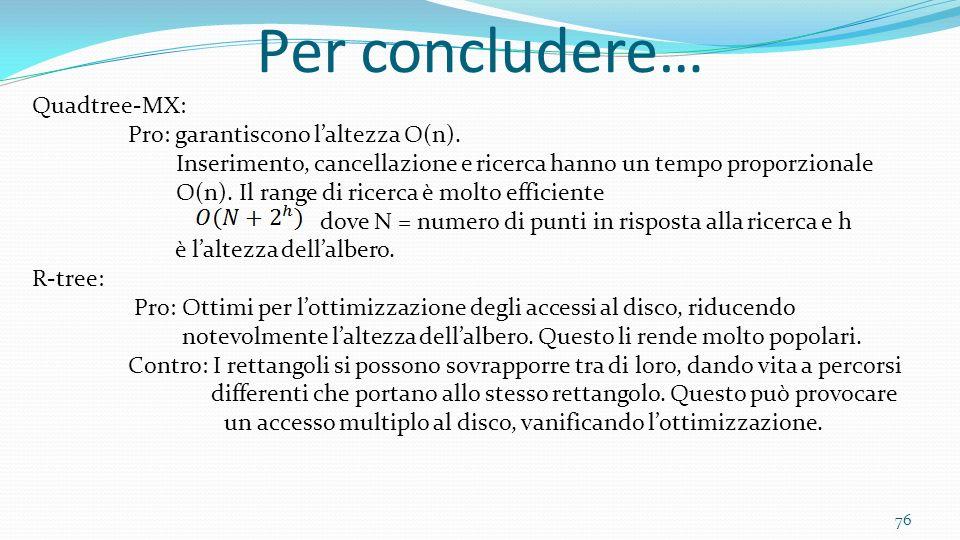 76 Per concludere… Quadtree-MX: Pro: garantiscono laltezza O(n). Inserimento, cancellazione e ricerca hanno un tempo proporzionale O(n). Il range di r