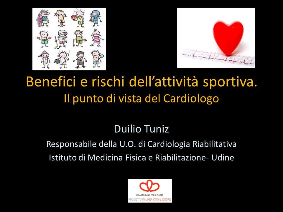 Benefici e rischi dellattività sportiva. Il punto di vista del Cardiologo Duilio Tuniz Responsabile della U.O. di Cardiologia Riabilitativa Istituto d