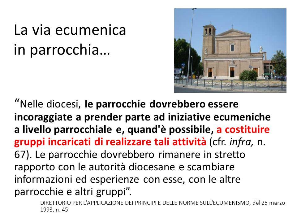 La parrocchia, in quanto unità ecclesiale radunata attorno all Eucaristia, deve essere e proclamarsi luogo dell autentica testimonianza ecumenica.