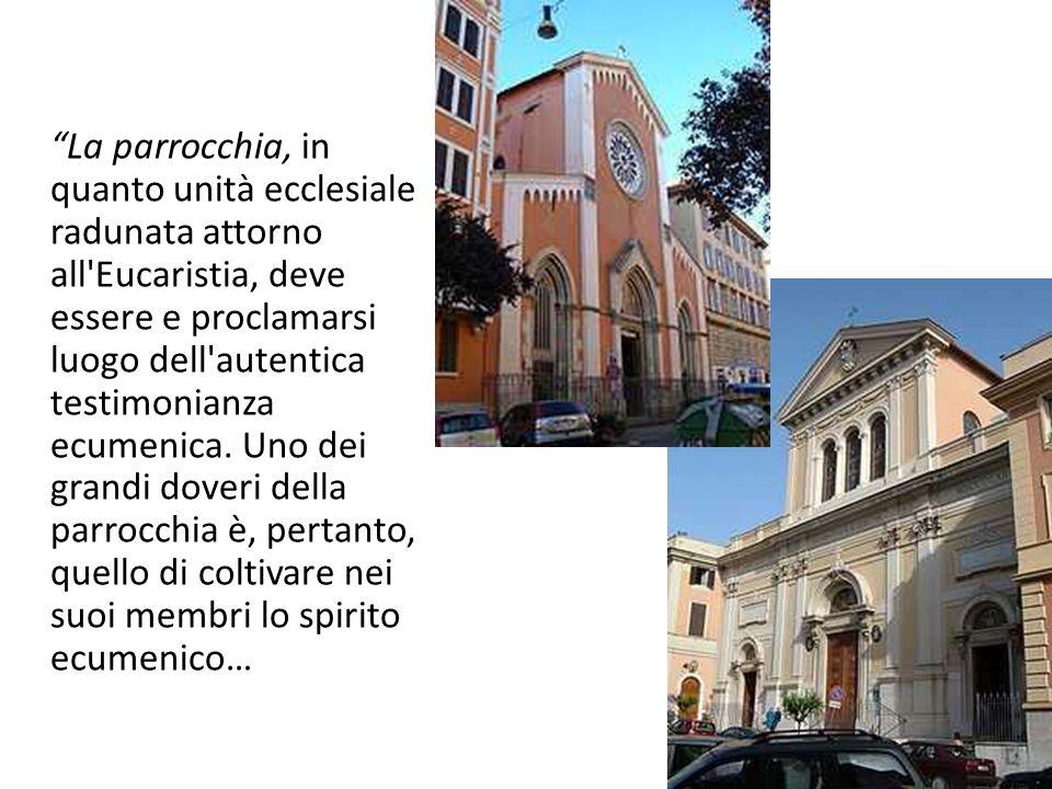 La parrocchia, in quanto unità ecclesiale radunata attorno all'Eucaristia, deve essere e proclamarsi luogo dell'autentica testimonianza ecumenica. Uno